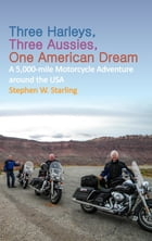 THREE HARLEYS, THREE AUSSIES, ONE AMERICAN DREAM: A 5,000 mile Motorcycle Adventure around the USA by Stephen W. Starling