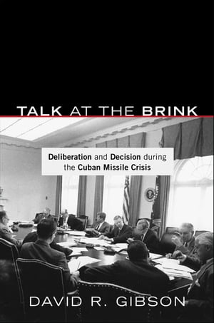 Talk at the Brink Deliberation and Decision during the Cuban Missile Crisis
