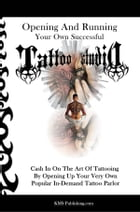 Opening And Running Your Own Successful Tattoo Studio: Cash In On The Art Of Tattooing By Opening Up Your Very Own Popular In-Demand Tattoo Parlor by KMS Publishing