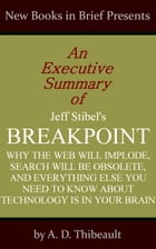 An Executive Summary of Jeff Stibel's 'Breakpoint: Why the Web Will Implode, Search Will Be Obsolete, and Everything Else You Need to Know About Techn by A. D. Thibeault