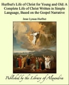 Hurlbut's Life of Christ for Young and Old: A Complete Life of Christ Written in Simple Language, Based on the Gospel Narrative by Jesse Lyman Hurlbut