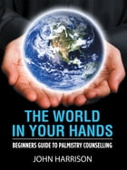 The World in Your Hands: Beginners Guide to Palmistry Counselling by John Harrison