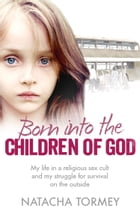 Born into the Children of God: My life in a religious sex cult and my struggle for survival on the outside Cover Image