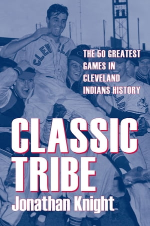 Classic Tribe The 50 Greatest Games in Cleveland Indians History