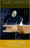 The Wood Finishing Bible: Insane But True Facts About Wood Finishing