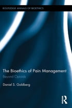 The Bioethics of Pain Management: Beyond Opioids by Daniel S. Goldberg