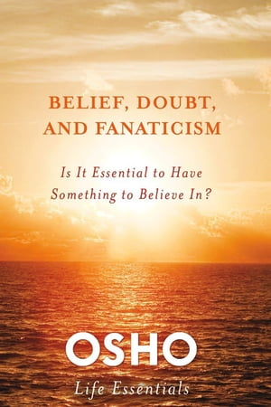 Belief,  Doubt,  and Fanaticism Is It Essential to Have Something to Believe In?