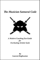 The Musician Samurai Code: A Modern Coaching Zen Guide for Everlasting Artistic Souls by Laurent Boghossian
