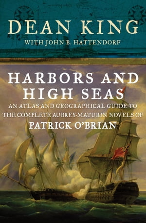 Harbors and High Seas: An Atlas and Geographical Guide to the Complete Aubrey-Maturin Novels of Patrick O'Brian by Dean King