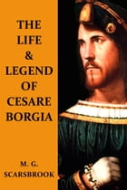 The Life & Legend Of Cesare Borgia by M. G. Scarsbrook