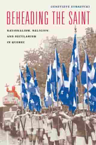 Beheading the Saint: Nationalism, Religion, and Secularism in Quebec by Geneviève Zubrzycki
