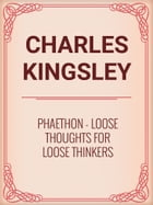 Phaethon: Loose Thoughts for Loose Thinkers by Charles Kingsley
