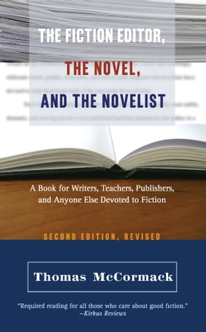 The Fiction Editor, the Novel, and the Novelist: A Book for Writers, Teachers, Publishers, and Anyone Else Devoted to Fiction by Thomas McCormack