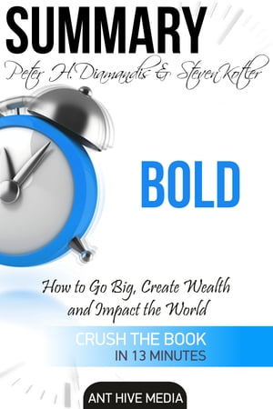 Peter H. Diamandis & Steven Kolter's Bold: How to Go Big, Create Wealth and Impact the World   Summary de Ant Hive Media