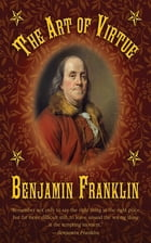 The Art of Virtue: Ben Franklin's Formula for Successful Living by Benjamin Franklin