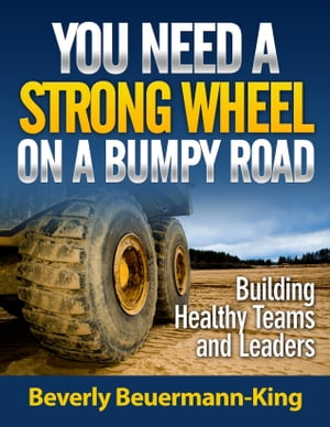 You Need A Strong Wheel On A Bumpy Road: Building Healthy Teams and Leaders by Beverly Beuermann-King