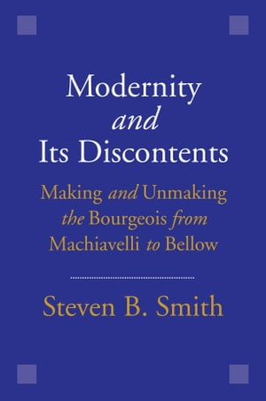 Modernity and Its Discontents Making and Unmaking the Bourgeois from Machiavelli to Bellow