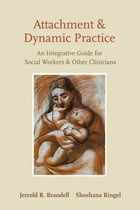 Attachment and Dynamic Practice: An Integrative Guide for Social Workers and Other Clinicians by Shoshana Ringel