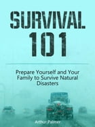 Survival 101: Prepare Yourself and Your Family to Survive Natural Disasters by Arthur Palmer