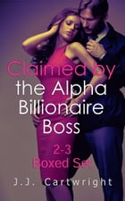 Claimed by the Alpha Billionaire Boss 2-3 Boxed Set by J.J. Cartwright