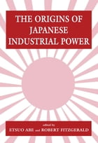 The Origins of Japanese Industrial Power: Strategy, Institutions and the Development of…