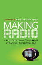 Making Radio: A practical guide to working in radio in the digital age by Steve Ahern