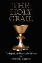 The Holy Grail: The Legend, the History, the Evidence by Justin E. Griffin