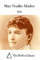 Works of Mary Noailles Murfree by Mary Noailles Murfree