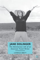 Jane Dolinger: The Adventurous Life of an American Travel Writer by L. Abbott