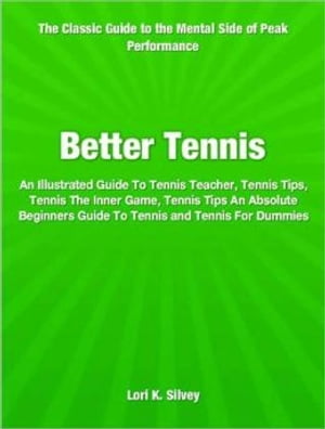 Better Tennis An Illustrated Guide To Tennis Teacher,  Tennis Tips,  Tennis The Inner Game,  Tennis Tips An Absolute Beginners Guide To Tennis and Tennis