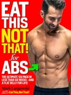 Eat This, Not That! for Abs: The Ultimate Six-Pack in Less Than Six Weeks--and a Flat Belly for Life! by Mark Langowski