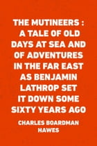 The Mutineers : A Tale of Old Days at Sea and of Adventures in the Far East as Benjamin Lathrop Set…