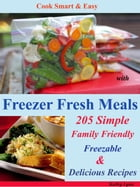 Cook Smart & Easy with Freezer Fresh Meals: 205 Simple Family Friendly Freezable & Delicious Recipes by Kathy Lynn
