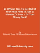 27 Offbeat Tips To Get Rid Of Your Head Ache In Just 27 Minutes Or Less – Or Your Money Back! by Editorial Team Of MPowerUniversity.com