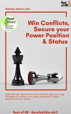 Win Conflicts, Secure your Power Position & Status: Make the right decisions & enforce them, use convincing strategies to achieve your goals, persuade & inspire people with your opinion by Simone Janson