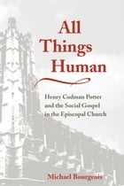All Things Human: Henry Codman Potter and the Social Gospel in the Episcopal Church by Michael Bourgeois