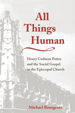 Book All Things Human: Henry Codman Potter and the Social Gospel in the Episcopal Church by Michael Bourgeois