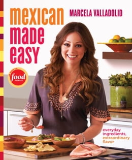 Book Mexican Made Easy: Everyday Ingredients, Extraordinary Flavor by Marcela Valladolid