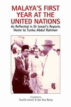 Malaya's First Year at the United Nations: As Reflected in Dr Ismail's Reports Home to Tunku Abdul Rahman by Tawfik Ismail