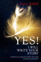 Yes! I Will Write Your Story: Spiritual Milestones On the Human Journey by Gere Rihs