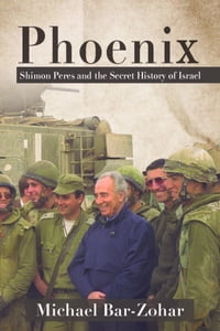 Phoenix: Shimon Peres and the Secret History of Israel