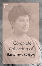 Complete Collection of Baroness Orczy by Baroness Orczy