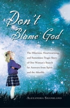 Don't Blame God: Hilarious, heartwarming and sometimes tragic of a search for answers from the afterlife. by Alexandra Shankland