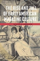 The Rise and Fall of Early American Magazine Culture by Jared Gardner