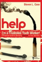 Help! I'm a Frustrated Youth Worker!: A Practical Guide to Avoiding Burnout in Your Ministry by Steven L. Case