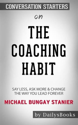 The Coaching Habit: Say Less, Ask More & Change the Way You Lead Forever byMichael Bungay Stanier: Conversation Starters