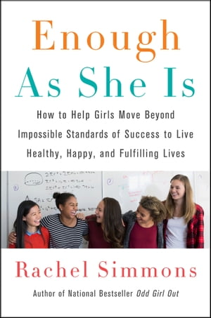 Enough As She Is: How to Help Girls Move Beyond Impossible Standards of Success to Live Healthy, Happy, and Fulfilling by Rachel Simmons