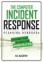 The Computer Incident Response Planning Handbook: Executable Plans for Protecting Information at Risk by N.K. McCarthy