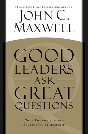 Good Leaders Ask Great Questions Your Foundation for Successful Leadership