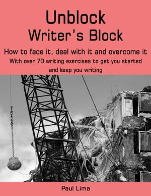 Unblock Writer's Block How to face it,  deal with it and overcome it. With over 70 writing exercises to get you started and keep you writing.
